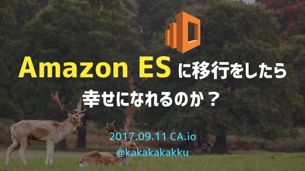 Amazon ES に移行をしたら 幸せになれるのか? 2017.09.11 CA.io @k...