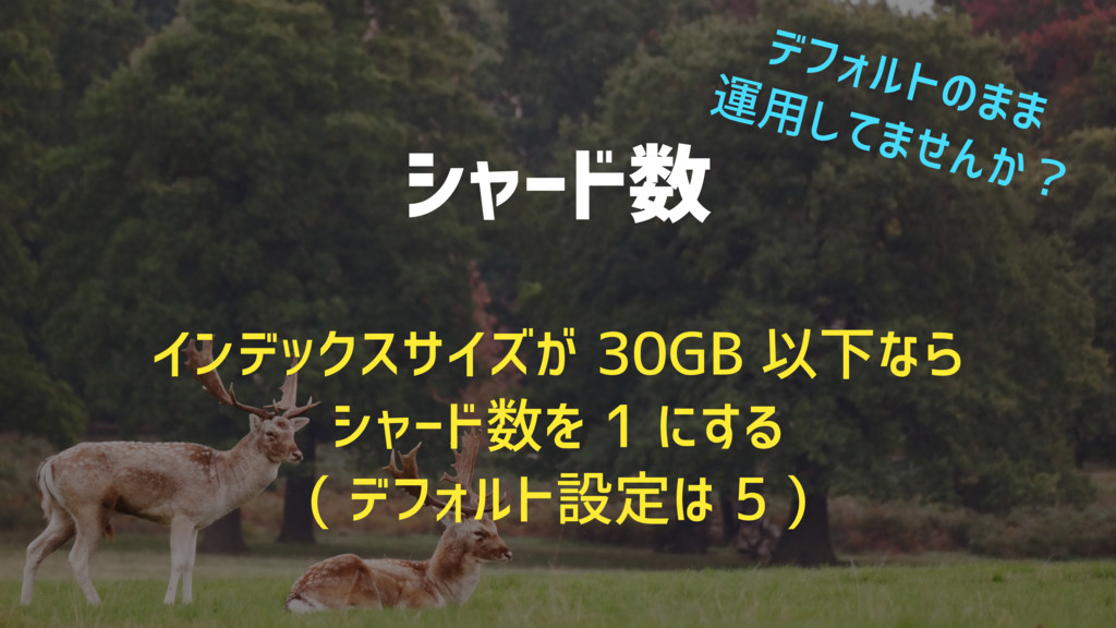 シャード数 インデックスサイズが 30GB 以下なら シャード数を 1 にする ( デフォルト...