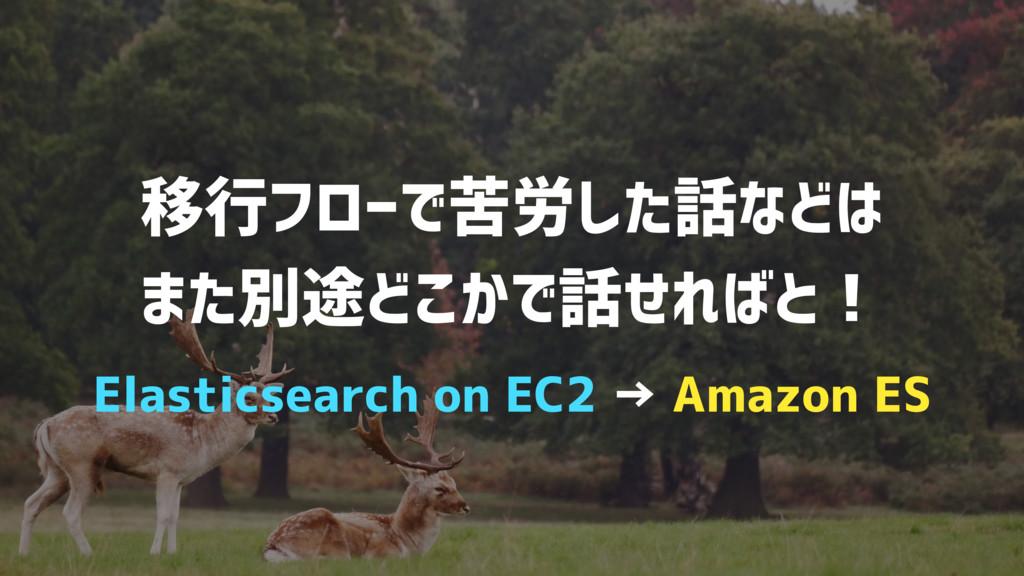 移行フローで苦労した話などは また別途どこかで話せればと! Elasticsearch on ...