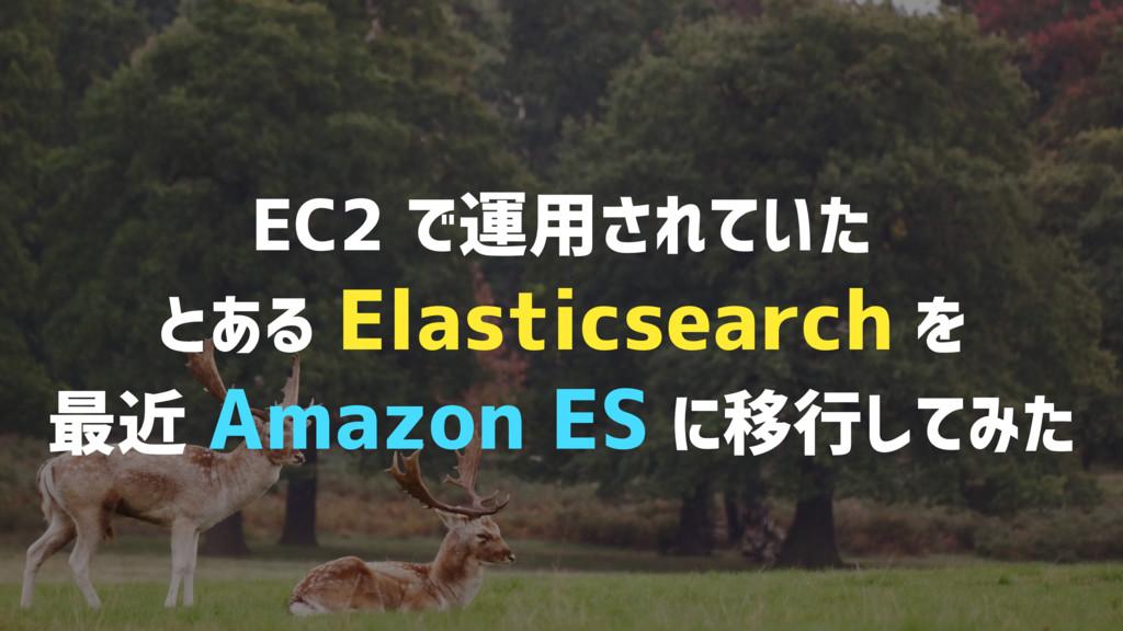 EC2 で運用されていた とある Elasticsearch を 最近 Amazon ES に...