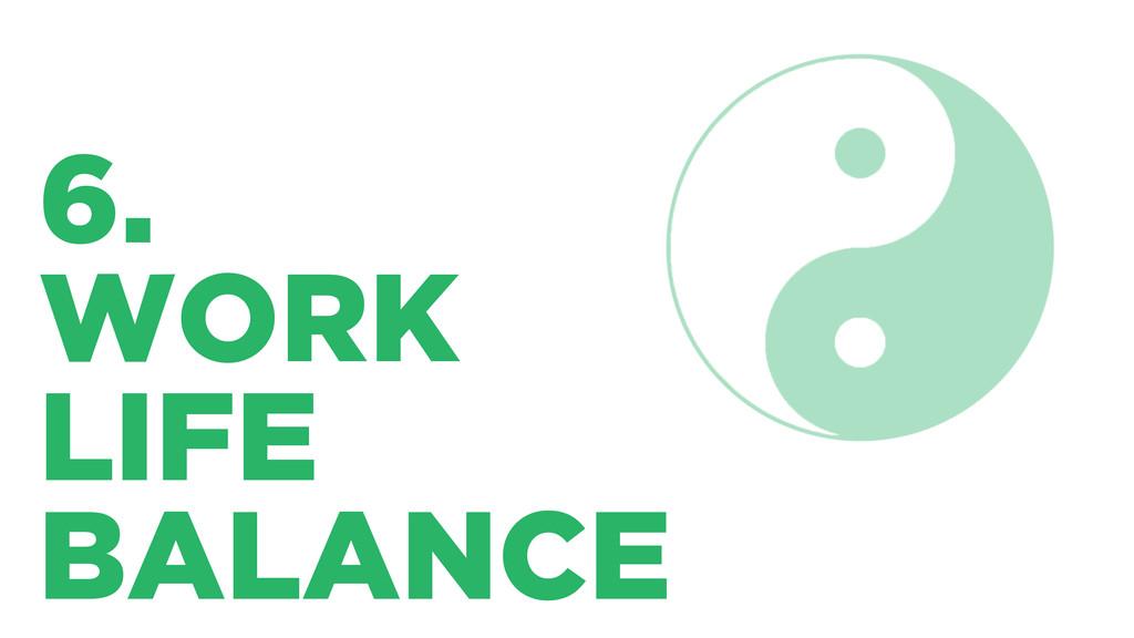 6. WORK LIFE BALANCE