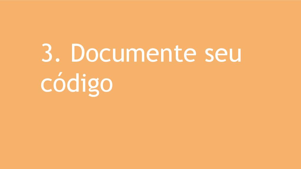 3. Documente seu código