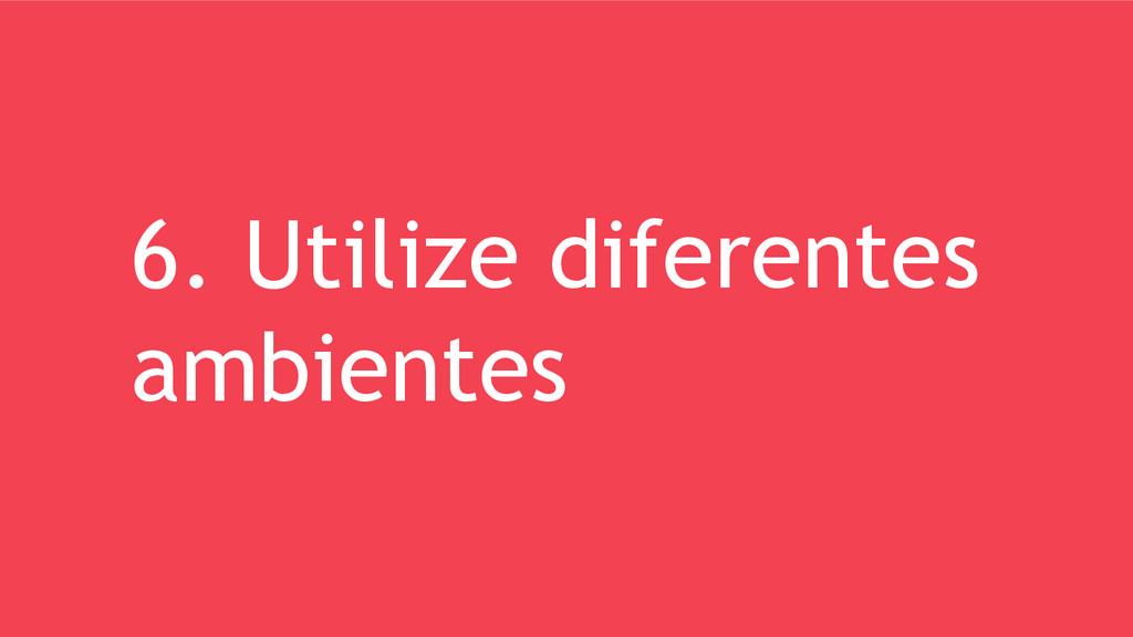6. Utilize diferentes ambientes
