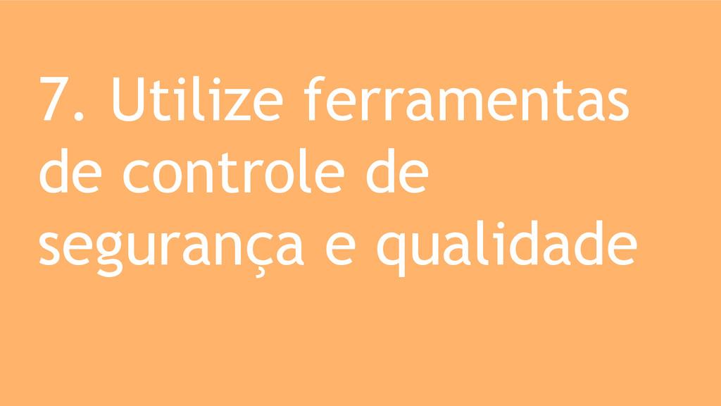 7. Utilize ferramentas de controle de segurança...