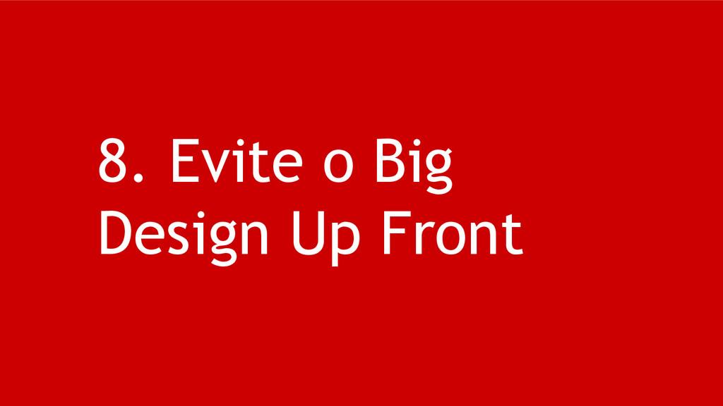 8. Evite o Big Design Up Front