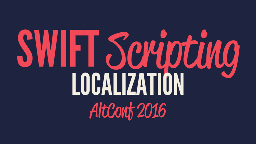 SWIFT Scripting LOCALIZATION AltConf 2016