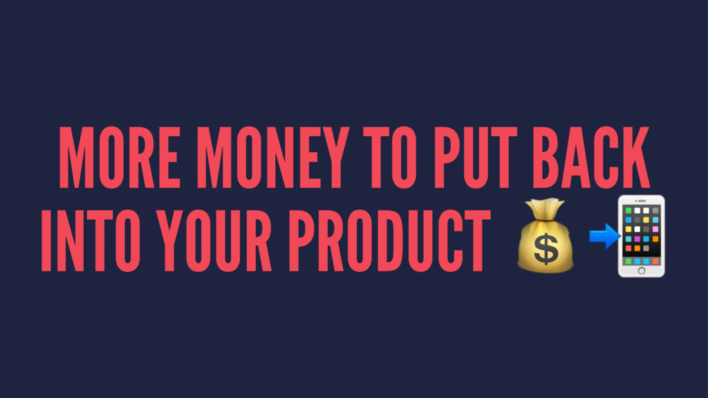 MORE MONEY TO PUT BACK INTO YOUR PRODUCT !""