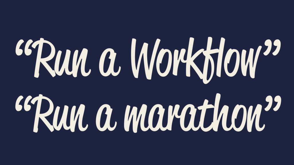 """Run a Workflow"" ""Run a marathon"""