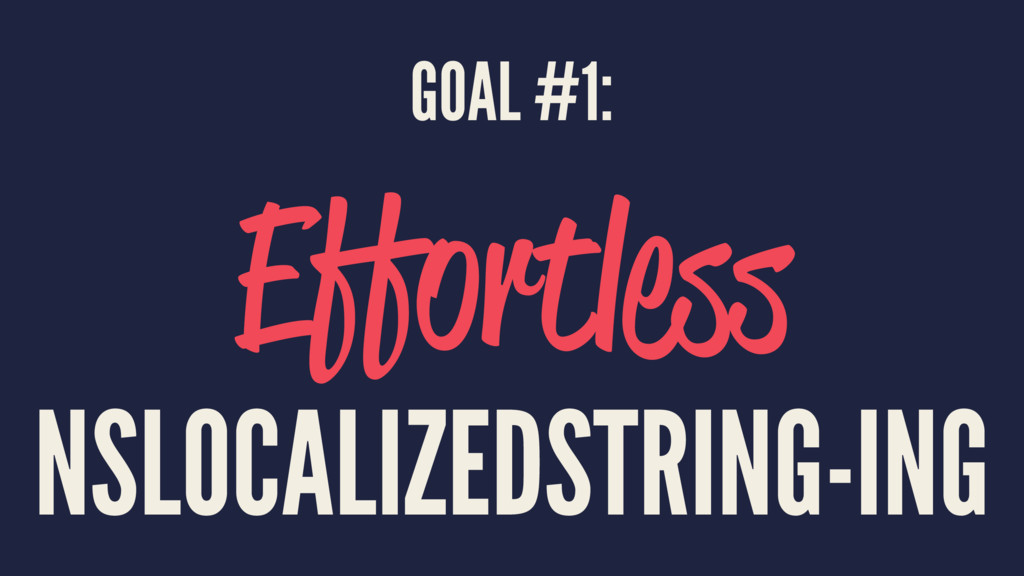 GOAL #1: Effortless NSLOCALIZEDSTRING-ING
