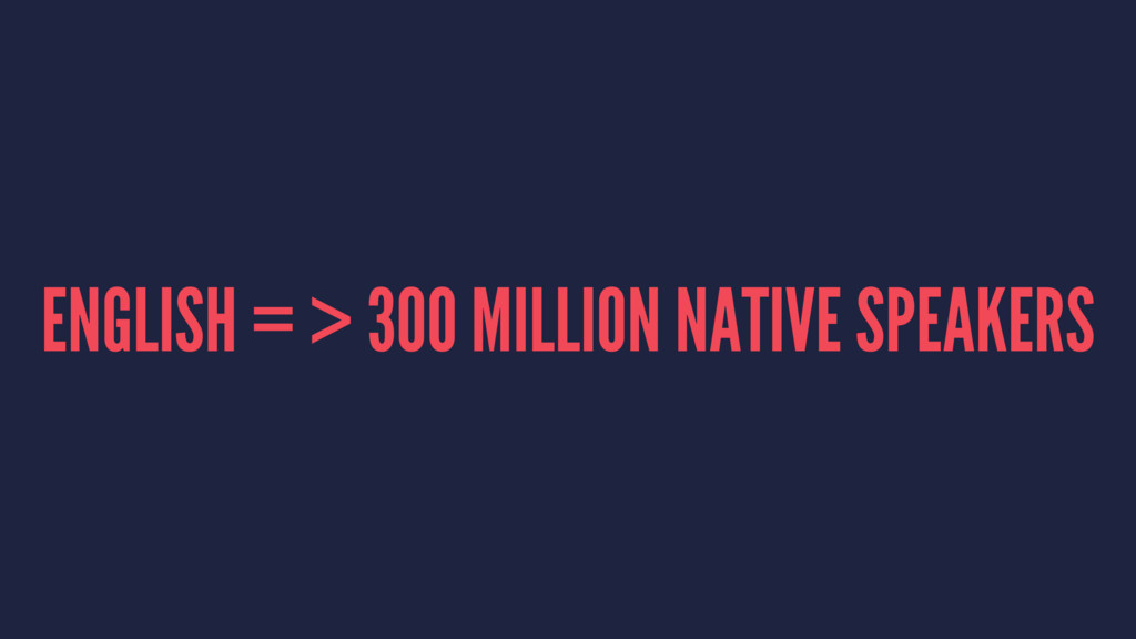 ENGLISH = > 300 MILLION NATIVE SPEAKERS
