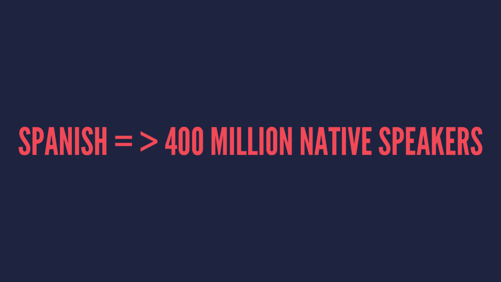 SPANISH = > 400 MILLION NATIVE SPEAKERS