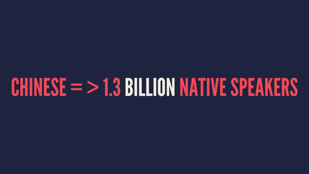 CHINESE = > 1.3 BILLION NATIVE SPEAKERS