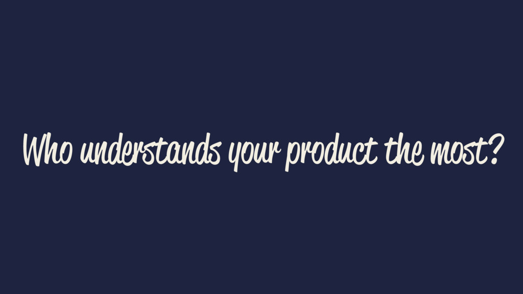 Who understands your product the most?