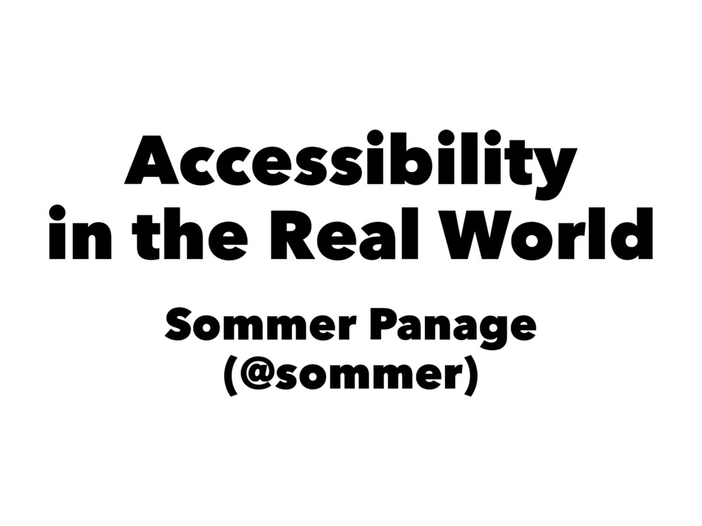 Accessibility in the Real World Sommer Panage (...