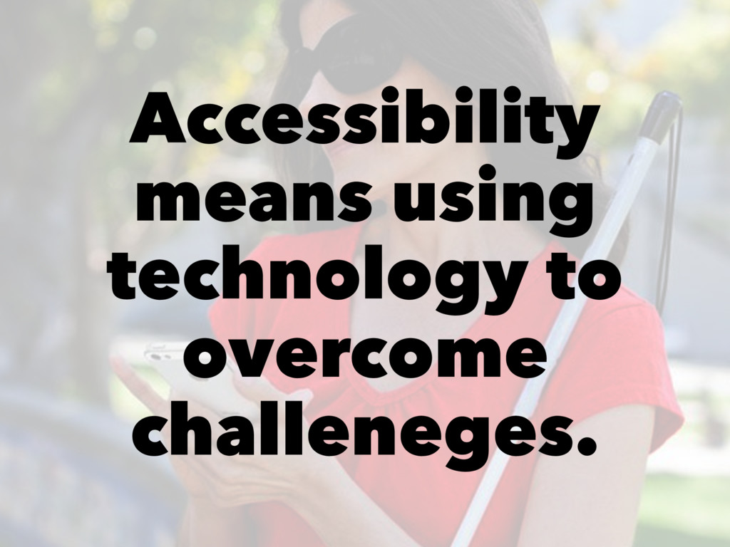 Accessibility means using technology to overcom...