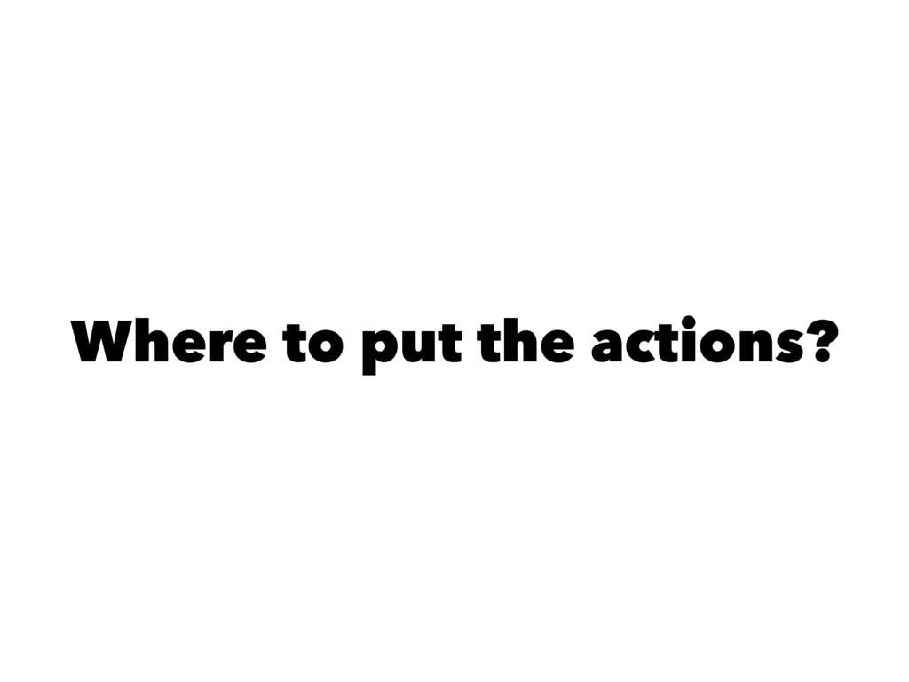 Where to put the actions?
