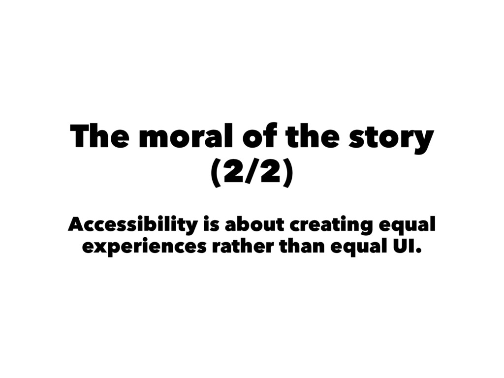 The moral of the story (2/2) Accessibility is a...