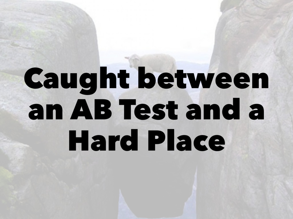 Caught between an AB Test and a Hard Place