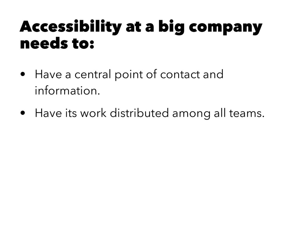 Accessibility at a big company needs to: • Have...