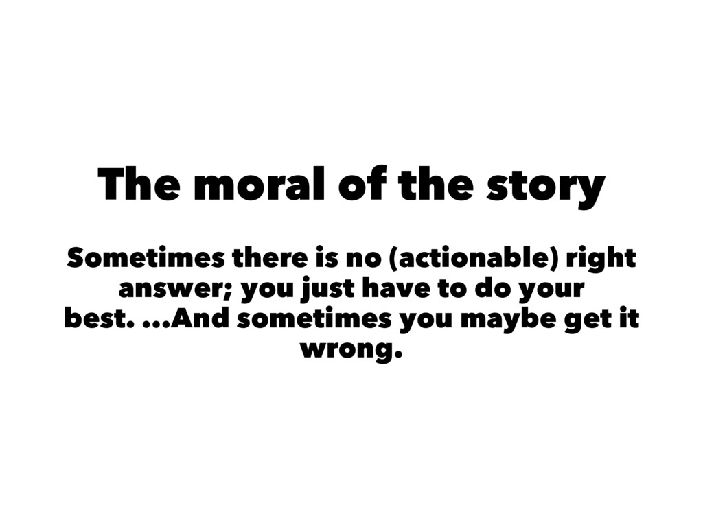 The moral of the story Sometimes there is no (a...