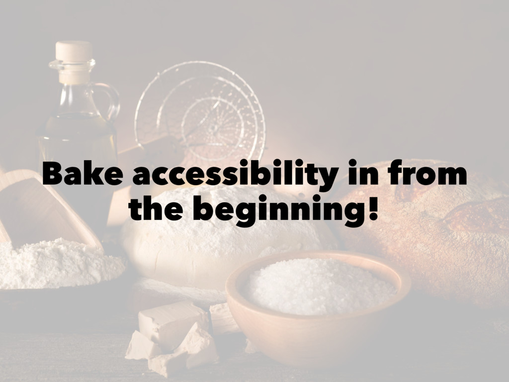 Bake accessibility in from the beginning!