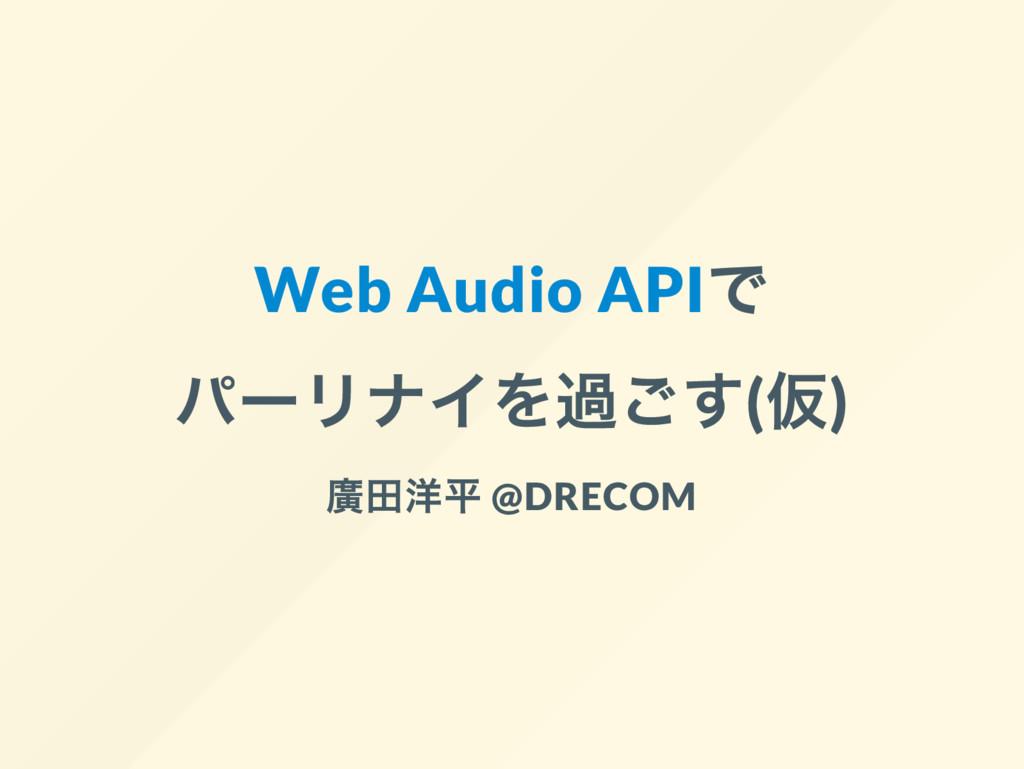 Web Audio API で パー リナイを過ごす( 仮) 廣田洋平 @DRECOM