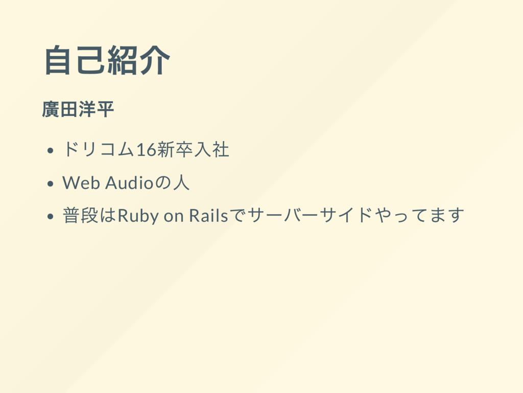 自己紹介 廣田洋平 ドリコム16 新卒入社 Web Audio の人 普段はRuby on R...