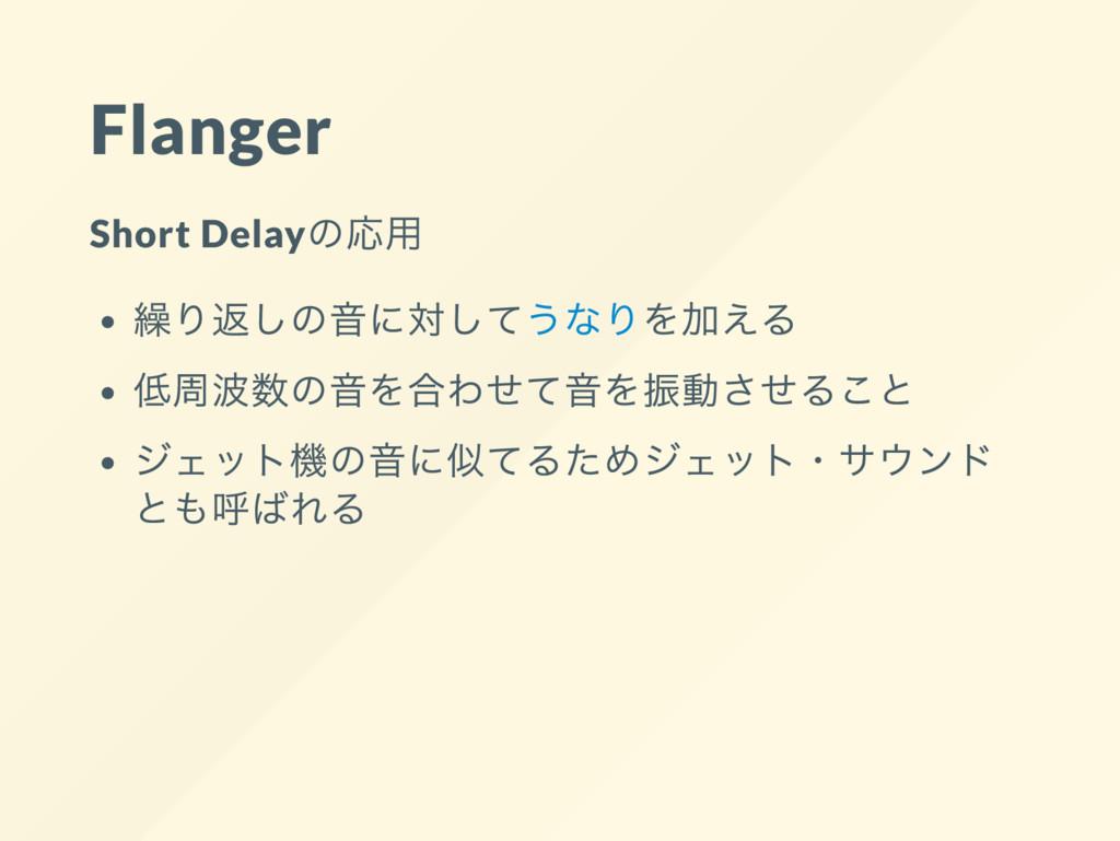 Flanger Short Delay の応用 繰り返しの音に対してうなりを加える 低周波数の...