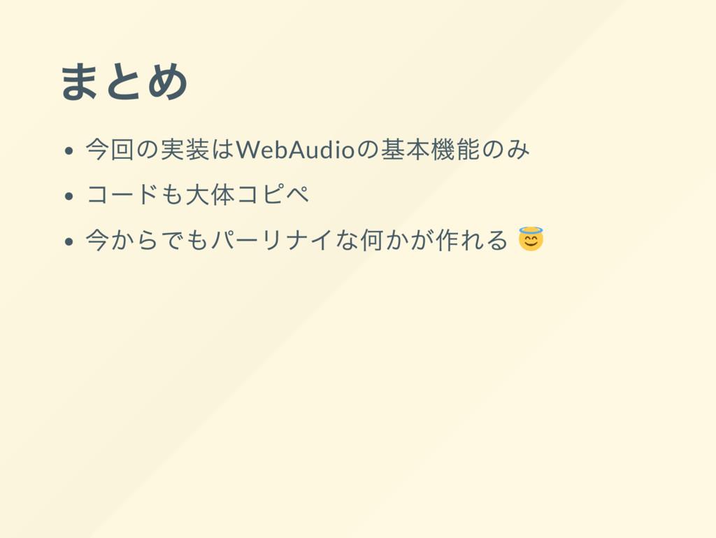 まとめ 今回の実装はWebAudio の基本機能のみ コー ドも大体コピペ 今からでもパー リ...
