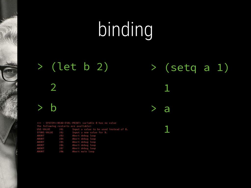 binding > (setq a 1) 1 > a 1 > (let b 2) 2 > b ...