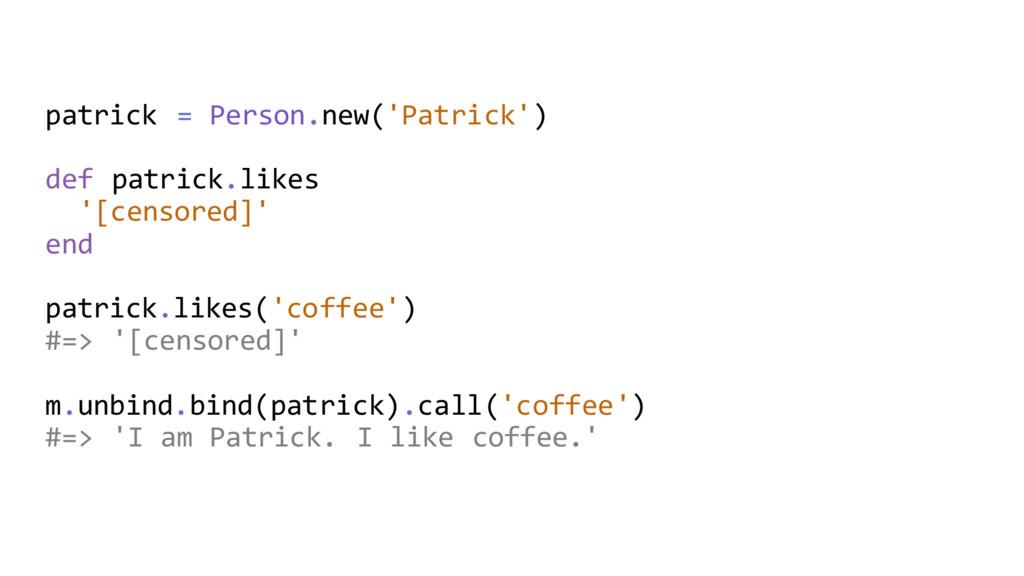 patrick = Person.new('Patrick') def patrick.lik...