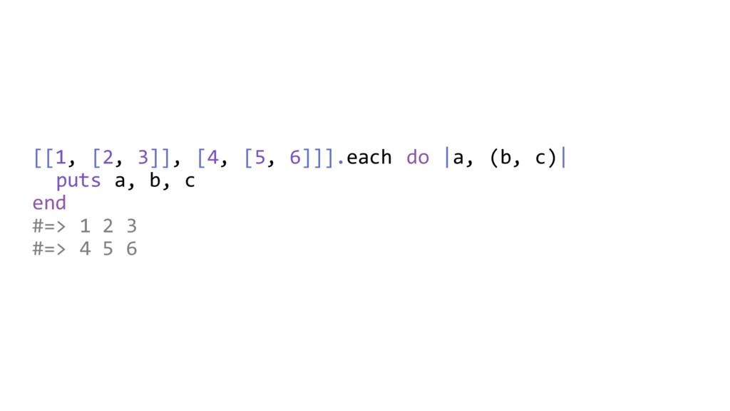 [[1, [2, 3]], [4, [5, 6]]].each do  a, (b, c)  ...