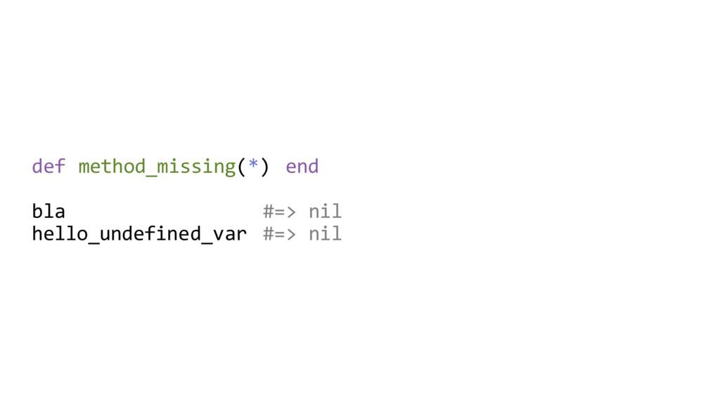 def method_missing(*) end bla #=> nil hello_und...