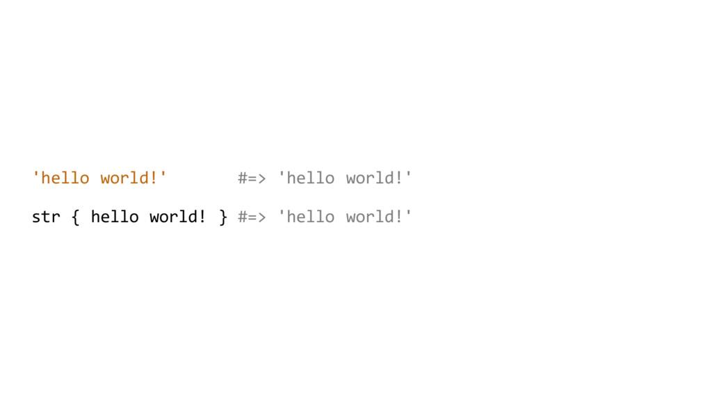 'hello world!' #=> 'hello world!' str { hello w...