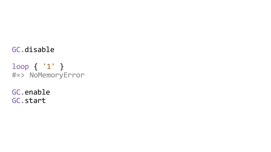 GC.disable loop { '1' } #=> NoMemoryError GC.en...