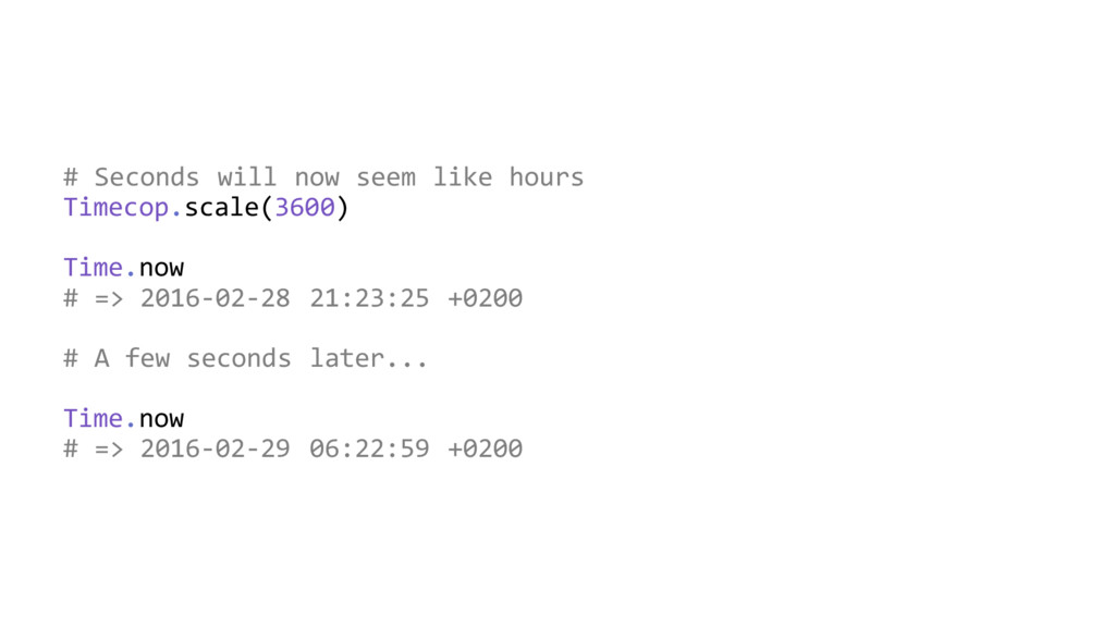 # Seconds will now seem like hours Timecop.scal...