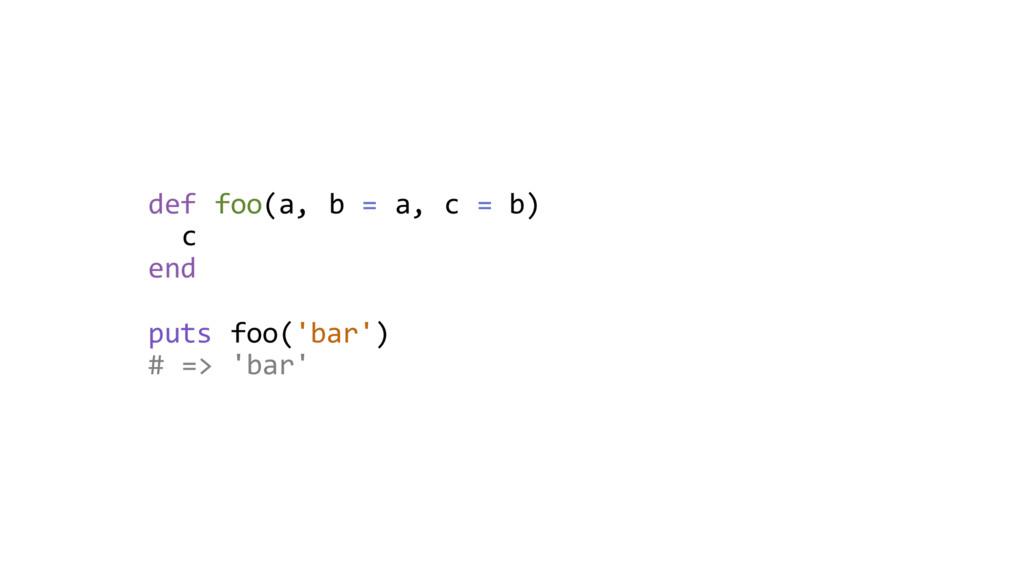 def foo(a, b = a, c = b) c end puts foo('bar') ...