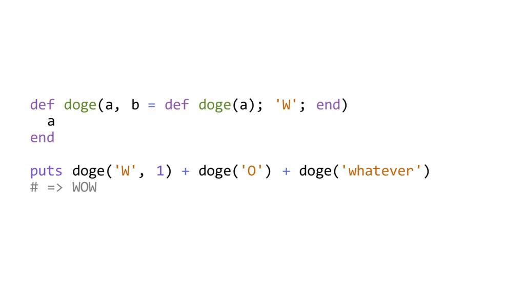 def doge(a, b = def doge(a); 'W'; end) a end pu...