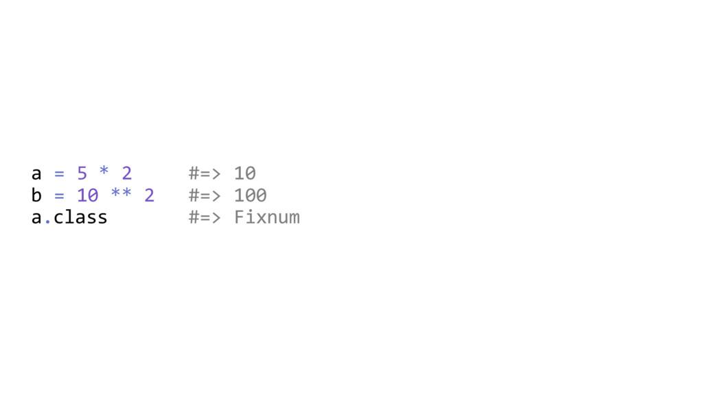 a = 5 * 2 #=> 10 b = 10 ** 2 #=> 100 a.class #=...