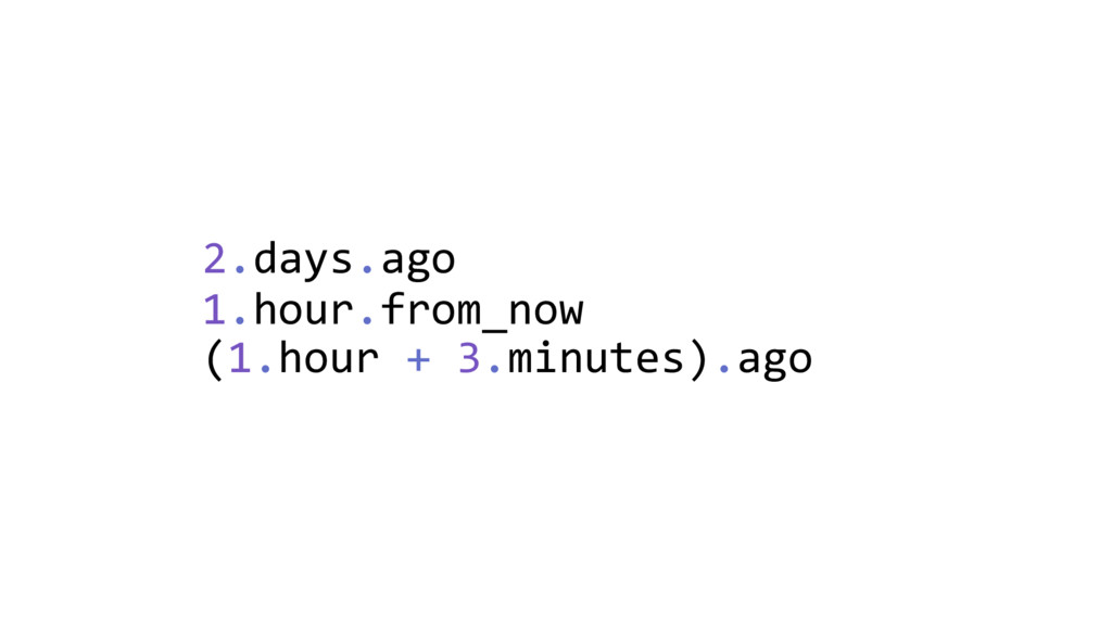 2.days.ago 1.hour.from_now (1.hour + 3.minutes)...
