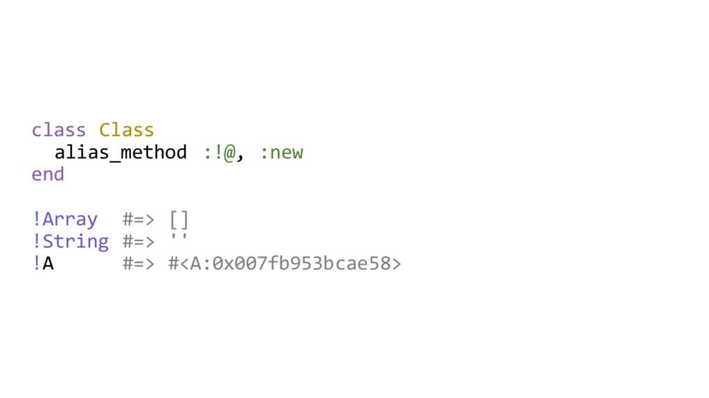 class Class alias_method :!@, :new end !Array #...