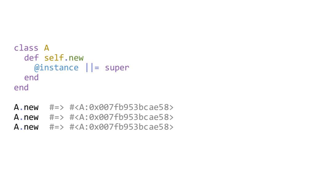 class A def self.new @instance   = super end en...