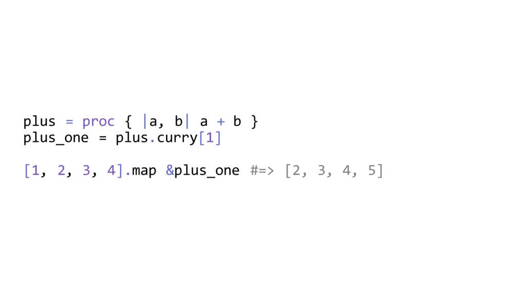 plus = proc {  a, b  a + b } plus_one = plus.cu...