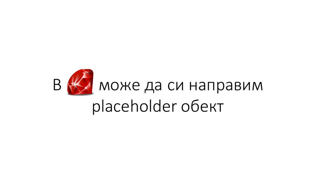 В може да си направим placeholder обект