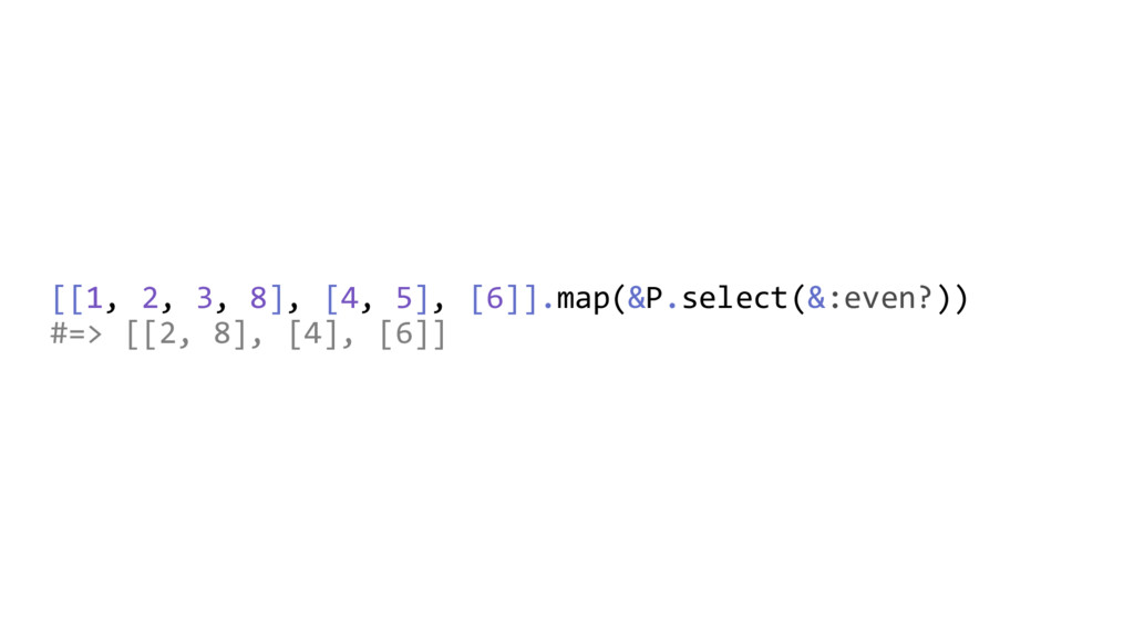 [[1, 2, 3, 8], [4, 5], [6]].map(&P.select(&:eve...
