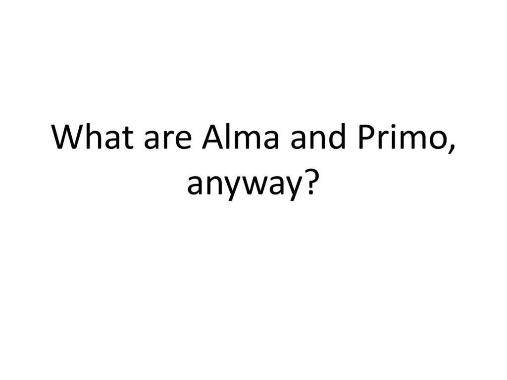 What are Alma and Primo, anyway?