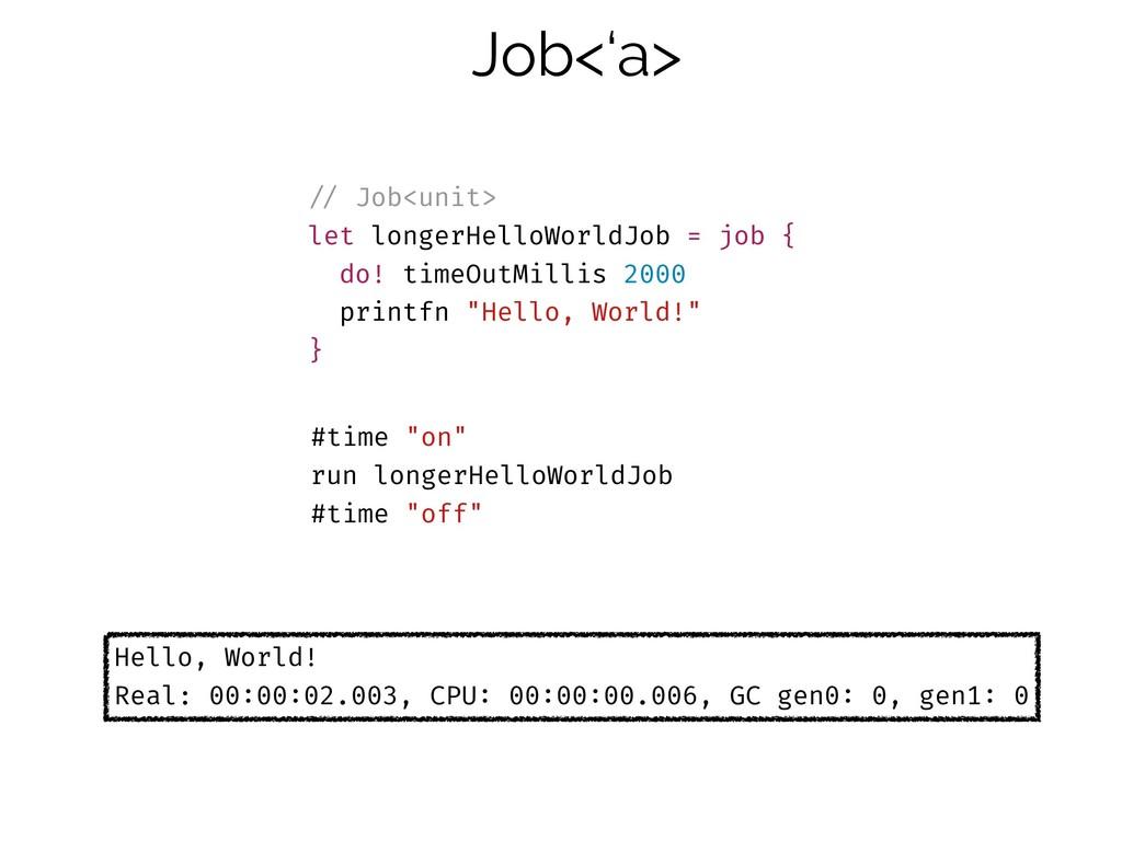 Job<'a> !// Job<unit> let longerHelloWorldJob =...