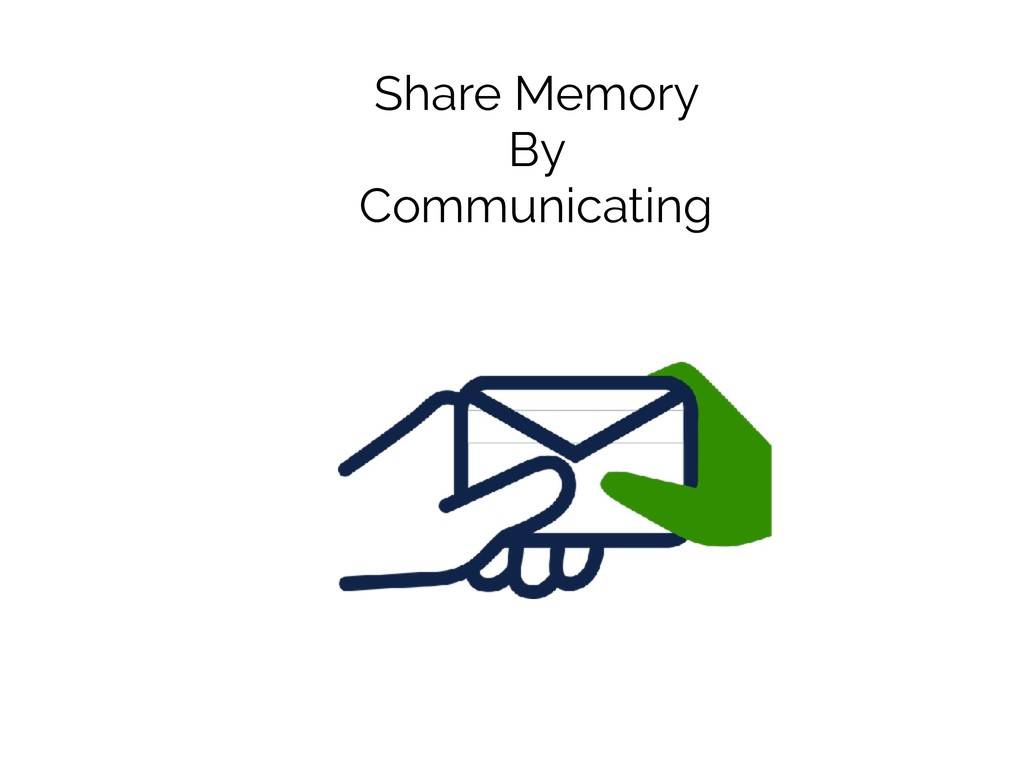 Share Memory By Communicating