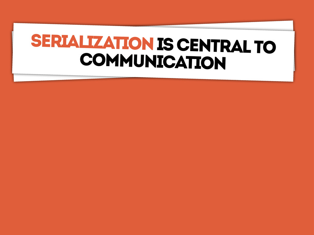communication is central Serialization is centr...