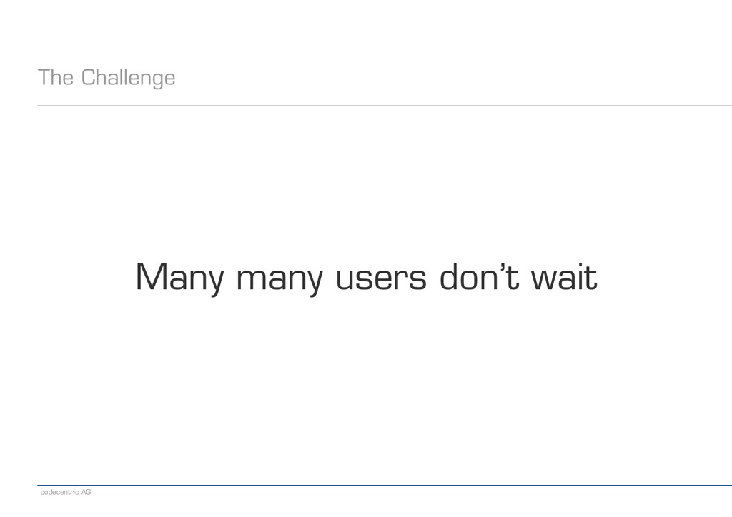 codecentric AG The Challenge Many many users do...
